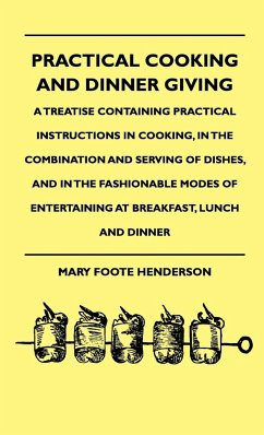 Practical Cooking And Dinner Giving - A Treatise Containing Practical Instructions In Cooking, In The Combination And Serving Of Dishes, And In The Fashionable Modes Of Entertaining At Breakfast, Lunch And Dinner - Henderson, Mary Foote