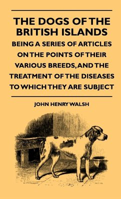The Dogs Of The British Islands - Being A Series Of Articles On The Points Of Their Various Breeds, And The Treatment Of The Diseases To Which They Are Subject - Walsh, John Henry