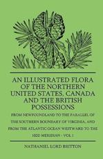 An Illustrated Flora of the Northern United States, Canada and the British Possessions - From Newfoundland to the Parallel of the Southern Boundary of Virginla, and from the Atlantic Ocean Westward to the 102d Meridian - Vol 1 - Nathaniel Lord Britton