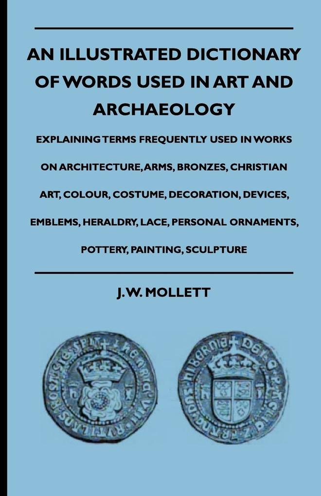 An Illustrated Dictionary Of Words Used In Art And Archaeology - Explaining Terms Frequently Used In Works On Architecture, Arms, Bronzes, Christi...