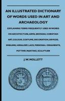 An Illustrated Dictionary Of Words Used In Art And Archaeology - Explaining Terms Frequently Used In Works On Architecture, Arms, Bronzes, Christian ... Lace, Personal Ornaments, Pottery, Painting,