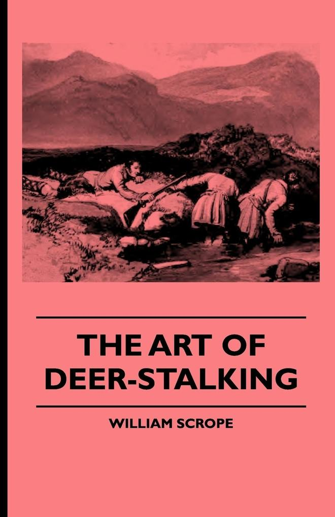 The Art of Deer-Stalking - Illustrated by a Narrative of a Few Days Sport in the Forest of Atholl, with Some Account of the Nature and Habits of R...