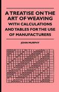 Murphy, John: A Treatise On The Art Of Weaving, With Calculations And Tables For The Use Of Manufacturers