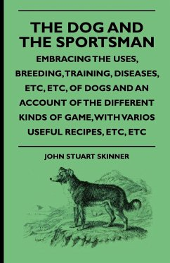 The Dog And The Sportsman - Embracing The Uses, Breeding, Training, Diseases, Etc., Etc., Of Dogs And An Account Of The Different Kinds Of Game, With Various Useful Recipes, Etc., Etc. - Skinner, John Stuart