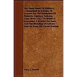The Hand-Book of Millinery - Comprised in a Series of Lessons for the Formation of Bonnets, Capotes, Turbans, Caps, Bows, Etc - To Which is Appended a Treatise on Taste, and the Blending of Colours - Also an Essay on Corset Making - Mary J. Howell