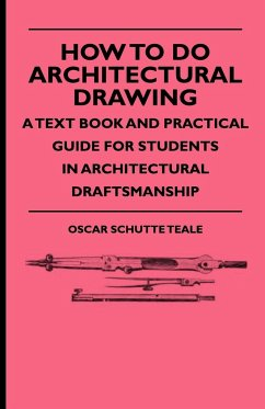 How To Do Architectural Drawing - A Text Book And Practical Guide For Students In Architectural Draftsmanship - Teale, Oscar Schutte
