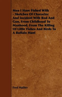 Men I Have Fished With - Sketches Of Character And Incident With Rod And Gun, From Childhood To Manhood, From The Killing Of Little Fishes And Birds To A Buffalo Hunt - Mather, Fred