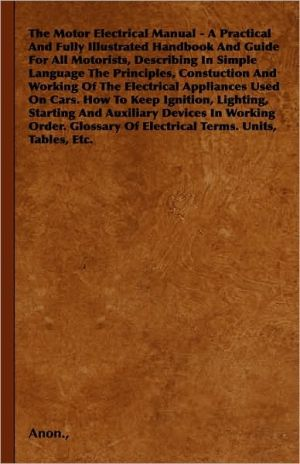 The Motor Electrical Manual - A Practical And Fully Illustrated Handbook And Guide For All Motorists, Describing In Simple Language The Principles, Constuction And Working Of The Electrical Appliances Used On Cars. How To Keep Ignition, Lighting, Starting - Anon.