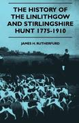 Rutherfurd, James H.: The History Of The Linlithgow And Stirlingshire Hunt 1775-1910