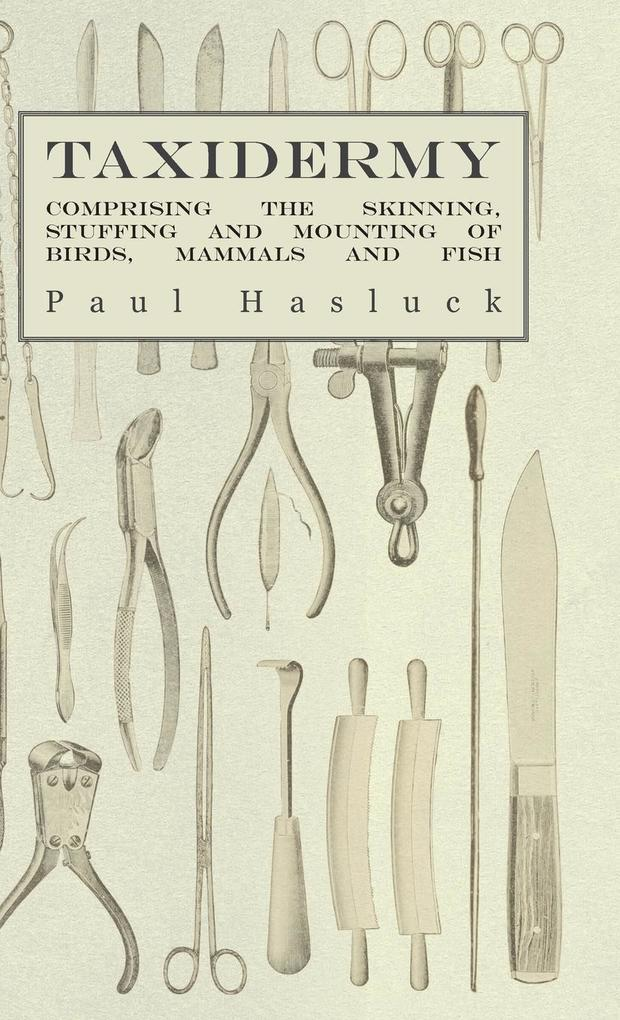 Taxidermy - Comprising the Skinning, Stuffing and Mounting of Birds, Mammals and Fish als Buch von Paul Hasluck, Various - Paul Hasluck, Various