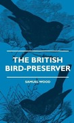 Wood, Samuel: The British Bird-Preserver - Or, How To Skin, Stuff And Mount Birds And Animals - With A Chapter On Their Localities, Habits And How To Obtain Them - Also Instructions In Moth And Butterfly-Catching Setting And Preserving