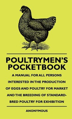 Poultrymen's Pocketbook - A Manual For All Persons Interested In The Production Of Eggs And Poultry For Market And The Breeding Of Standard-Bred Poultry For Exhibition - Anon.