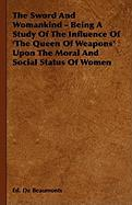 The Sword and Womankind - Being a Study of the Influence of 'The Queen of Weapons' Upon the Moral and Social Status of Women