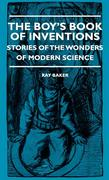 Baker, Ray: The Boy´s Book Of Inventions - Stories Of The Wonders of Modern Science