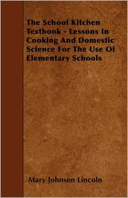 The School Kitchen Textbook - Lessons in Cooking and Domestic Science for the Use of Elementary Schools - Mary Johnson Lincoln