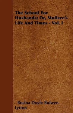 The School for Husbands Or, Moliere's Life and Times - Vol. I - Lytton, Rosina Doyle Bulwer