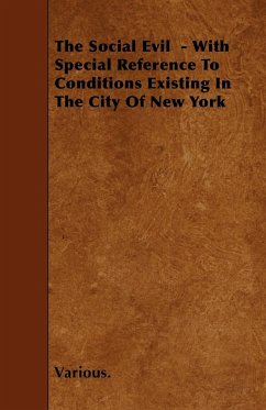 The Social Evil - With Special Reference to Conditions Existing in the City of New York - Various