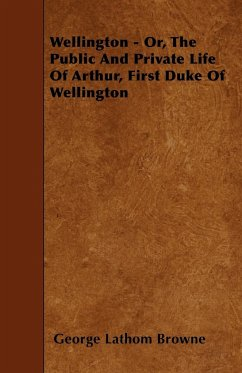 Wellington - Or, the Public and Private Life of Arthur, First Duke of Wellington - Browne, George Lathom