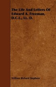 Stephens, William Richard: The Life And Letters Of Edward A. Freeman, D.C.L., LL. D.