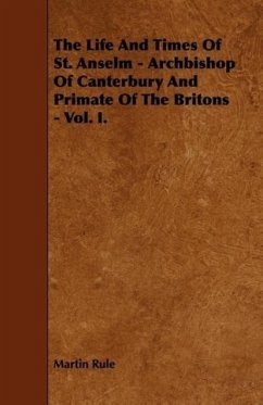 The Life And Times Of St. Anselm - Archbishop Of Canterbury And Primate Of The Britons - Vol. I. - Rule, Martin