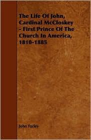 The Life Of John, Cardinal Mccloskey - First Prince Of The Church In America, 1810-1885 - John Farley