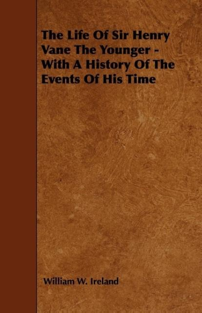 The Life Of Sir Henry Vane The Younger - With A History Of The Events Of His Time als Taschenbuch von William W. Ireland - Macritchie Press