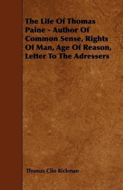 The Life Of Thomas Paine - Author Of Common Sense, Rights Of Man, Age Of Reason, Letter To The Adressers als Taschenbuch von Thomas Clio Rickman - Quinn Press