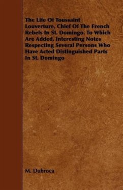 The Life Of Toussaint Louverture, Chief Of The French Rebels In St. Domingo. To Which Are Added, Interesting Notes Respecting Several Persons Who Have Acted Distinguished Parts In St. Domingo - Dubroca, M.