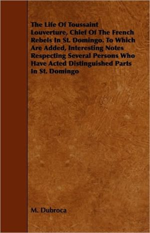 The Life Of Toussaint Louverture, Chief Of The French Rebels In St. Domingo. To Which Are Added, Interesting Notes Respecting Several Persons Who Have Acted Distinguished Parts In St. Domingo