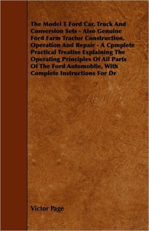 The Model T Ford Car, Truck And Conversion Sets - Also Genuine Ford Farm Tractor Construction, Operation And Repair - A Cpmplete Practical Treatise Explaining The Operating Principles Of All Parts Of The Ford Automoblie, With Complete Instructions For Dr - Victor Page