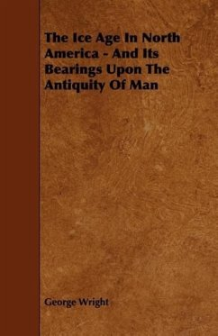 The Ice Age In North America - And Its Bearings Upon The Antiquity Of Man - Wright, George