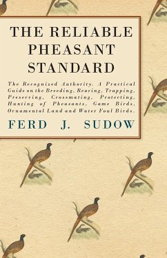 The Reliable Pheasant Standard - The Recognized Authority. A Practical Guide on the Breeding, Rearing, Trapping, Preserving, Crossmating, Protecting, Hunting of Pheasants, Game Birds, Ornamental Land and Water Foul Birds. - Sudow, Ferd J. Clark, James
