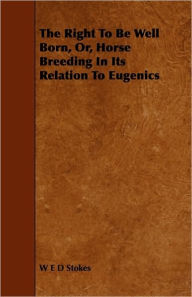 The Right To Be Well Born, Or, Horse Breeding In Its Relation To Eugenics - W E D Stokes