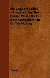 Six Cups Of Coffee - Prepared For The Public Palate By The Best Authorities On Coffee Making - Various