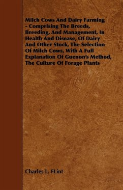 Milch Cows and Dairy Farming - Comprising the Breeds, Breeding, and Management, in Health and Disease, of Dairy and Other Stock, the Selection of Milc - Flint, Charles L.