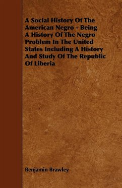 A Social History of the American Negro - Being a History of the Negro Problem in the United States Including a History and Study of the Republic of - Brawley, Benjamin Griffith