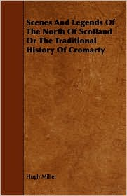 Scenes And Legends Of The North Of Scotland Or The Traditional History Of Cromarty - Hugh Miller