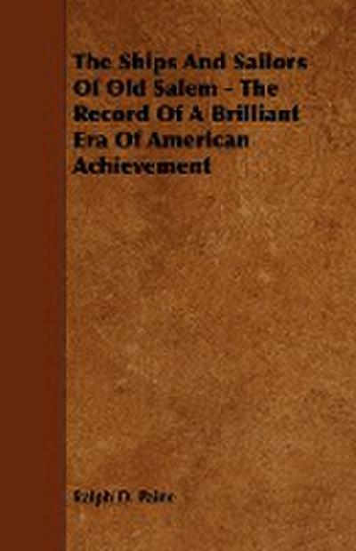 The Ships and Sailors of Old Salem - The Record of a Brilliant Era of American Achievement - Ralph D. Paine