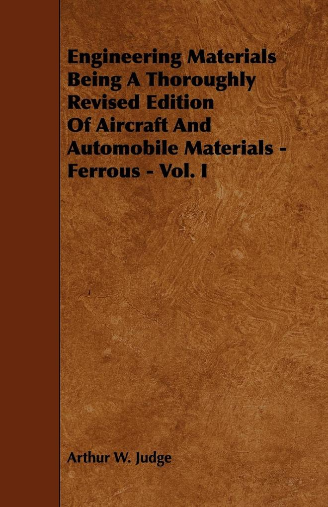 Engineering Materials Being a Thoroughly Revised Edition of Aircraft and Automobile Materials - Ferrous - Vol. I als Taschenbuch von Arthur W. Judge