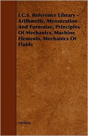 I.C.S. Reference Library - Arithmetic, Mensuration And Formulae, Principles Of Mechanics, Machine Elements, Mechanics Of Fluids - Various