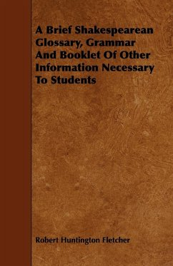 A Brief Shakespearean Glossary, Grammar and Booklet of Other Information Necessary to Students - Fletcher, Robert Huntington