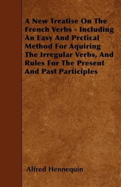 A New Treatise On The French Verbs - Including An Easy And Prctical Method For Aquiring The Irregular Verbs, And Rules For The Present And Past Pa...