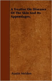 A Treatise on Diseases of the Skin and Its Appendages. - Austin Meldon