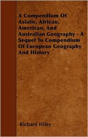 A Compendium of Asiatic, African, American, and Australian Geography - A Sequel to Compendium of European Geography and History - Richard Hiley