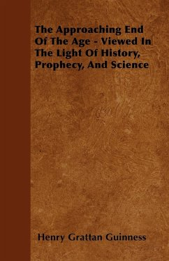 The Approaching End Of The Age - Viewed In The Light Of History, Prophecy, And Science - Guinness, Henry Grattan