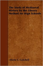 The Study of Mediaeval History by the Library Method for High Schools - Merle S. Getchell
