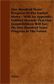 One Hundred Years' Progress of the United States - With an Appendix Entitled Marvels That Our Grandchildren Will See; Or, One Hundred Years' Progress - Anon