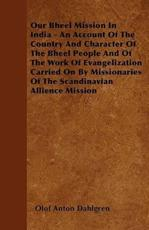 Our Bheel Mission in India - An Account of the Country and Character of the Bheel People and of the Work of Evangelization Carried on by Missionaries of the Scandinavian Allience Mission - Olof Anton Dahlgren