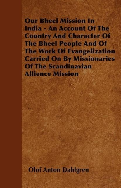 Our Bheel Mission In India - An Account Of The Country And Character Of The Bheel People And Of The Work Of Evangelization Carried On By Missionar... - Bradley Press