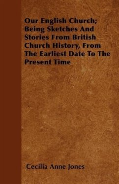 Our English Church Being Sketches And Stories From British Church History, From The Earliest Date To The Present Time - Jones, Cecilia Anne